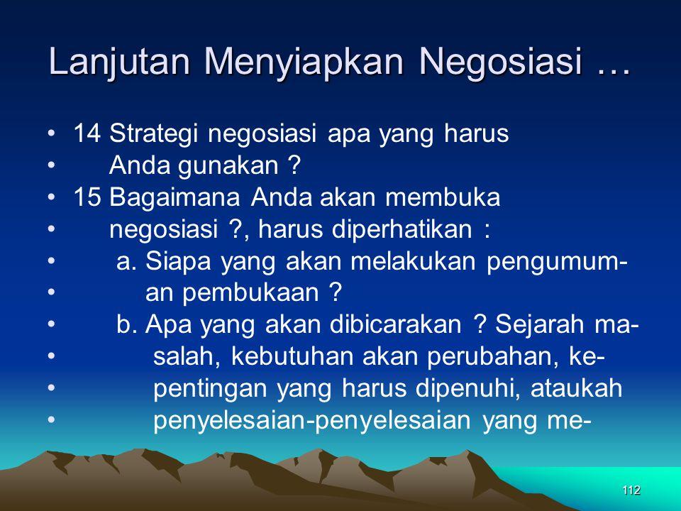 112 Lanjutan Menyiapkan Negosiasi … 14 Strategi negosiasi apa yang harus Anda gunakan ? 15 Bagaimana Anda akan membuka negosiasi ?, harus diperhatikan