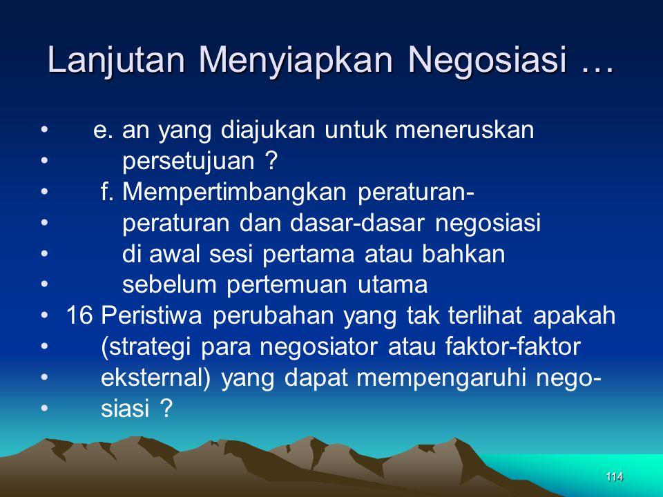 114 Lanjutan Menyiapkan Negosiasi … e. an yang diajukan untuk meneruskan persetujuan ? f. Mempertimbangkan peraturan- peraturan dan dasar-dasar negosi