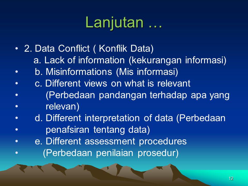 12 Lanjutan … 2. Data Conflict ( Konflik Data) a. Lack of information (kekurangan informasi) b. Misinformations (Mis informasi) c. Different views on