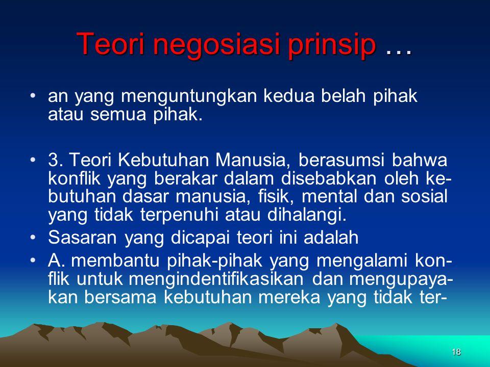 18 Teori negosiasi prinsip … an yang menguntungkan kedua belah pihak atau semua pihak. 3. Teori Kebutuhan Manusia, berasumsi bahwa konflik yang beraka
