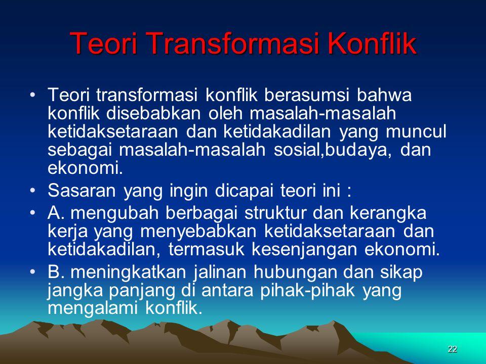 22 Teori Transformasi Konflik Teori transformasi konflik berasumsi bahwa konflik disebabkan oleh masalah-masalah ketidaksetaraan dan ketidakadilan yan