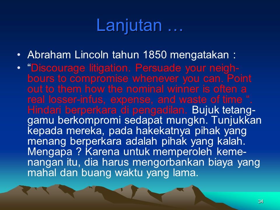 """34 Lanjutan … Abraham Lincoln tahun 1850 mengatakan : """"Discourage litigation. Persuade your neigh- bours to compromise whenever you can. Point out to"""