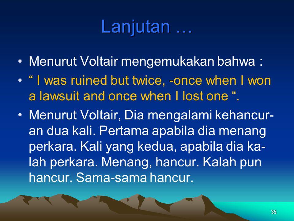 """35 Lanjutan … Menurut Voltair mengemukakan bahwa : """" I was ruined but twice, -once when I won a lawsuit and once when I lost one """". Menurut Voltair, D"""