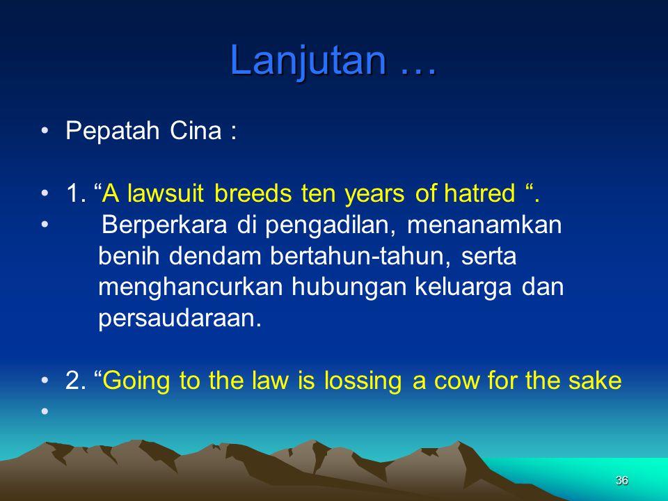 "36 Lanjutan … Pepatah Cina : 1. ""A lawsuit breeds ten years of hatred "". Berperkara di pengadilan, menanamkan benih dendam bertahun-tahun, serta mengh"