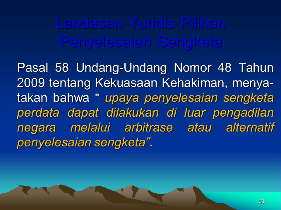 "Landasan Yuridis Pilihan Penyelesaian Sengketa Pasal 58 Undang-Undang Nomor 48 Tahun 2009 tentang Kekuasaan Kehakiman, menya- takan bahwa "" upaya peny"