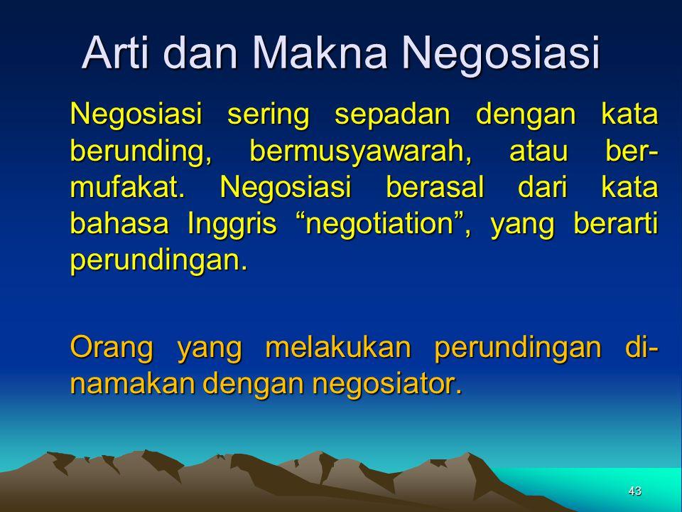 Arti dan Makna Negosiasi Negosiasi sering sepadan dengan kata berunding, bermusyawarah, atau ber- mufakat. Negosiasi berasal dari kata bahasa Inggris