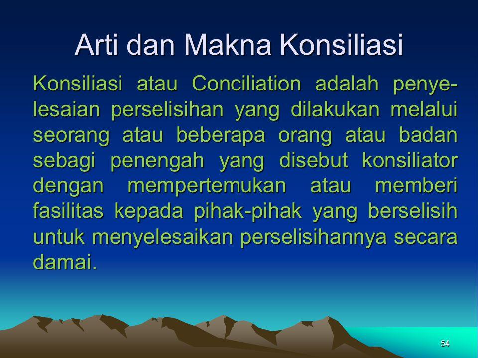 Arti dan Makna Konsiliasi Konsiliasi atau Conciliation adalah penye- lesaian perselisihan yang dilakukan melalui seorang atau beberapa orang atau bada