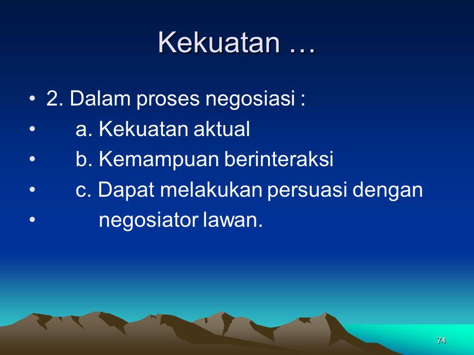 74 Kekuatan … 2. Dalam proses negosiasi : a. Kekuatan aktual b. Kemampuan berinteraksi c. Dapat melakukan persuasi dengan negosiator lawan.