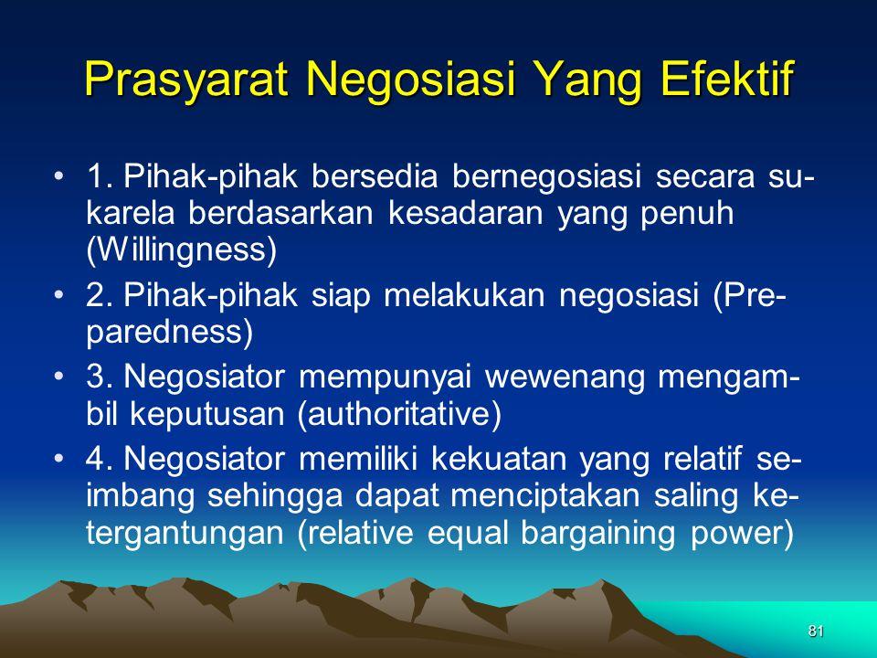 81 Prasyarat Negosiasi Yang Efektif 1. Pihak-pihak bersedia bernegosiasi secara su- karela berdasarkan kesadaran yang penuh (Willingness) 2. Pihak-pih