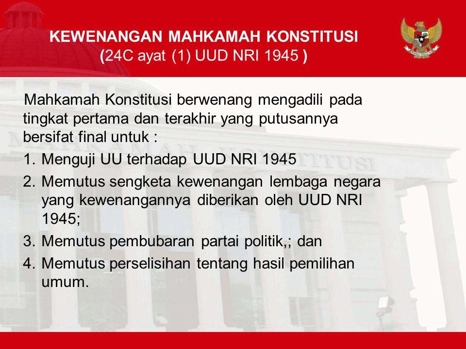 KEWENANGAN MAHKAMAH KONSTITUSI (24C ayat (1) UUD NRI 1945 ) Mahkamah Konstitusi berwenang mengadili pada tingkat pertama dan terakhir yang putusannya bersifat final untuk : 1.Menguji UU terhadap UUD NRI 1945 2.Memutus sengketa kewenangan lembaga negara yang kewenangannya diberikan oleh UUD NRI 1945; 3.Memutus pembubaran partai politik,; dan 4.Memutus perselisihan tentang hasil pemilihan umum.