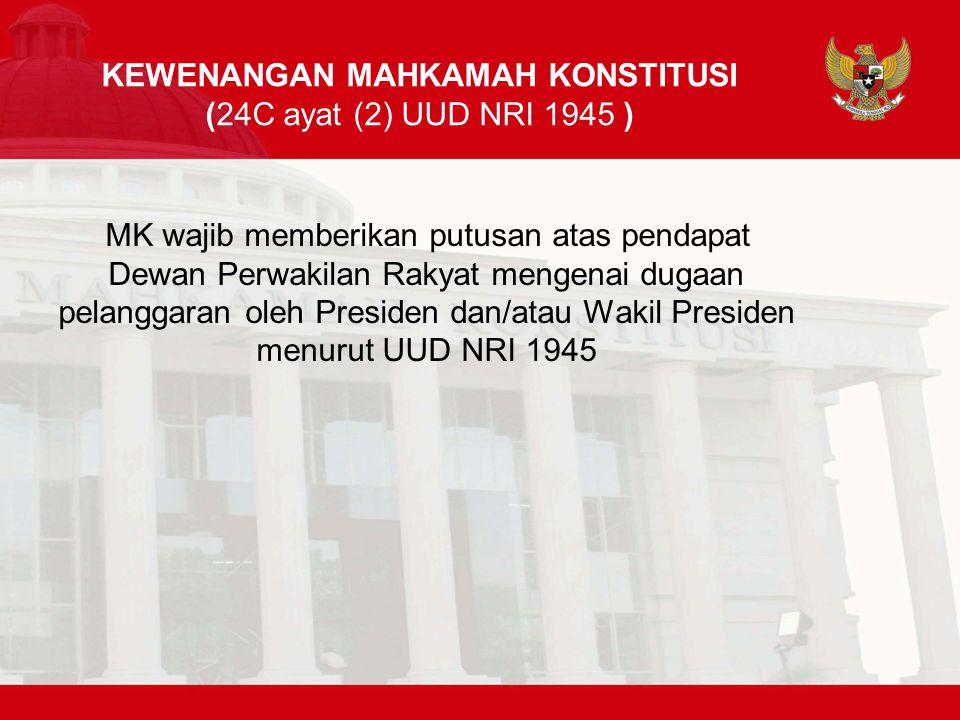 KEWENANGAN MAHKAMAH KONSTITUSI (24C ayat (2) UUD NRI 1945 ) MK wajib memberikan putusan atas pendapat Dewan Perwakilan Rakyat mengenai dugaan pelanggaran oleh Presiden dan/atau Wakil Presiden menurut UUD NRI 1945
