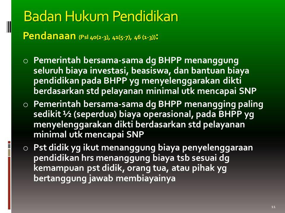 11 Pendanaan (Psl 40(2-3), 41(5-7), 46 (1-3)) : o Pemerintah bersama-sama dg BHPP menanggung seluruh biaya investasi, beasiswa, dan bantuan biaya pend