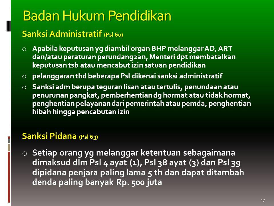 17 Sanksi Administratif (Psl 60) o Apabila keputusan yg diambil organ BHP melanggar AD, ART dan/atau peraturan perundang2an, Menteri dpt membatalkan k