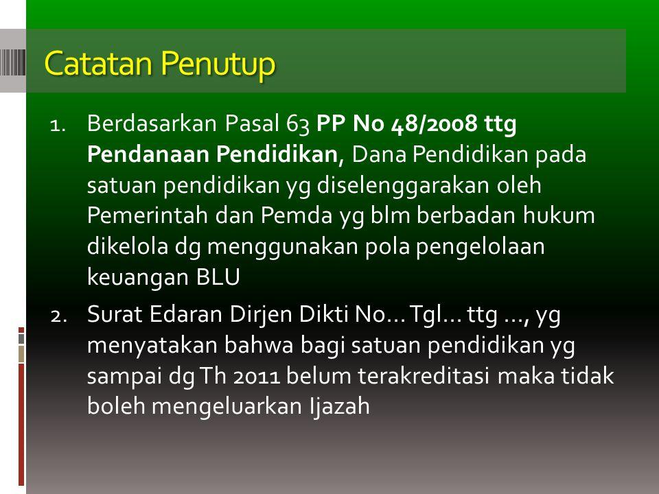 Catatan Penutup 1. Berdasarkan Pasal 63 PP No 48/2008 ttg Pendanaan Pendidikan, Dana Pendidikan pada satuan pendidikan yg diselenggarakan oleh Pemerin