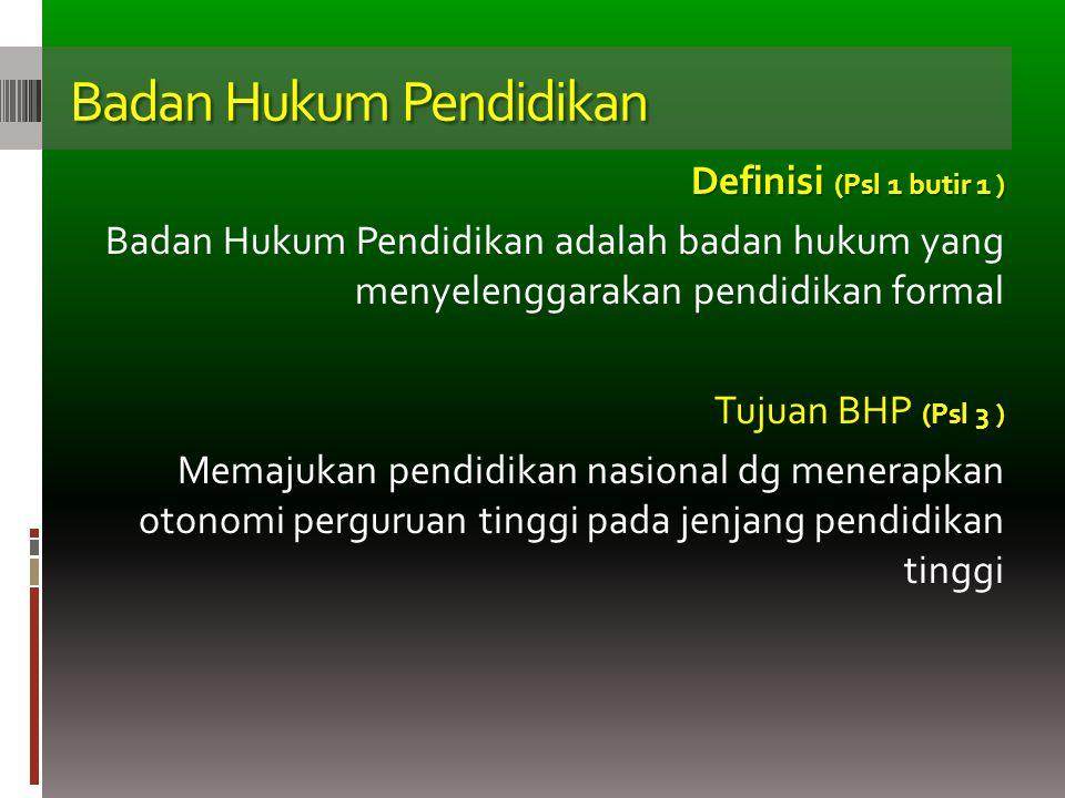 Badan Hukum Pendidikan Definisi (Psl 1 butir 1 ) Badan Hukum Pendidikan adalah badan hukum yang menyelenggarakan pendidikan formal (Psl 3 ) Tujuan BHP (Psl 3 ) Memajukan pendidikan nasional dg menerapkan otonomi perguruan tinggi pada jenjang pendidikan tinggi