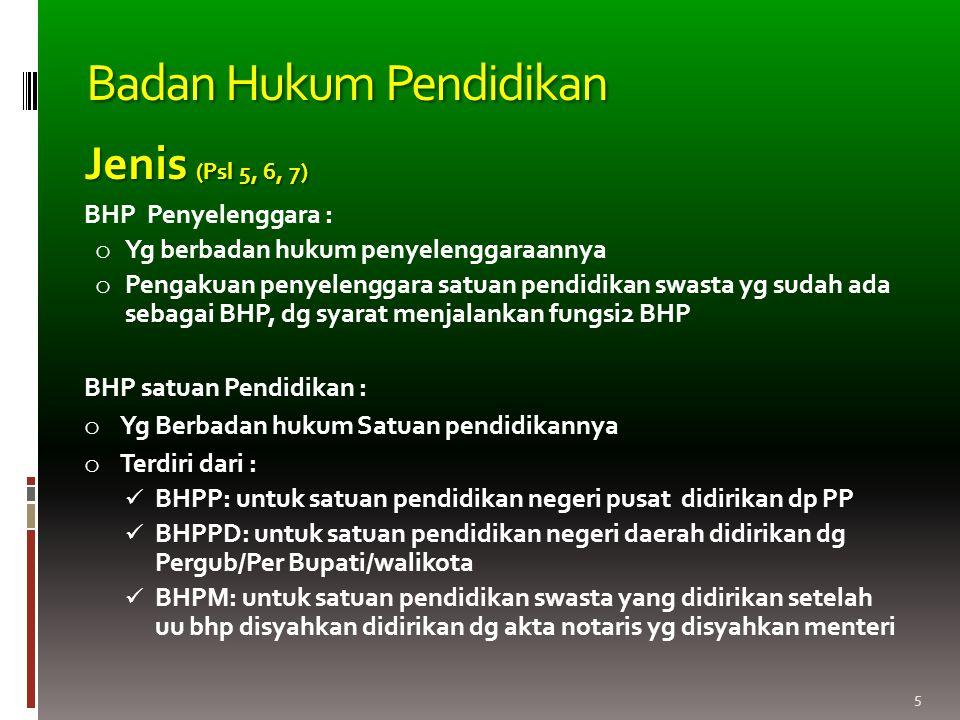 5 Jenis (Psl 5, 6, 7) BHP Penyelenggara : o Yg berbadan hukum penyelenggaraannya o Pengakuan penyelenggara satuan pendidikan swasta yg sudah ada sebagai BHP, dg syarat menjalankan fungsi2 BHP BHP satuan Pendidikan : o Yg Berbadan hukum Satuan pendidikannya o Terdiri dari : BHPP: untuk satuan pendidikan negeri pusat didirikan dp PP BHPPD: untuk satuan pendidikan negeri daerah didirikan dg Pergub/Per Bupati/walikota BHPM: untuk satuan pendidikan swasta yang didirikan setelah uu bhp disyahkan didirikan dg akta notaris yg disyahkan menteri Badan Hukum Pendidikan