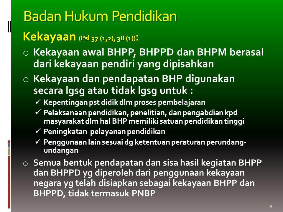 9 Kekayaan (Psl 37 (1,2), 38 (1)) : o Kekayaan awal BHPP, BHPPD dan BHPM berasal dari kekayaan pendiri yang dipisahkan o Kekayaan dan pendapatan BHP digunakan secara lgsg atau tidak lgsg untuk : Kepentingan pst didik dlm proses pembelajaran Pelaksanaan pendidikan, penelitian, dan pengabdian kpd masyarakat dlm hal BHP memiliki satuan pendidikan tinggi Peningkatan pelayanan pendidikan Penggunaan lain sesuai dg ketentuan peraturan perundang- undangan o Semua bentuk pendapatan dan sisa hasil kegiatan BHPP dan BHPPD yg diperoleh dari penggunaan kekayaan negara yg telah disiapkan sebagai kekayaan BHPP dan BHPPD, tidak termasuk PNBP Badan Hukum Pendidikan