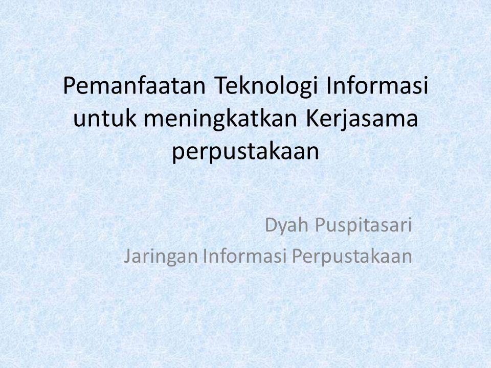 Pemanfaatan Teknologi Informasi untuk meningkatkan Kerjasama perpustakaan Dyah Puspitasari Jaringan Informasi Perpustakaan