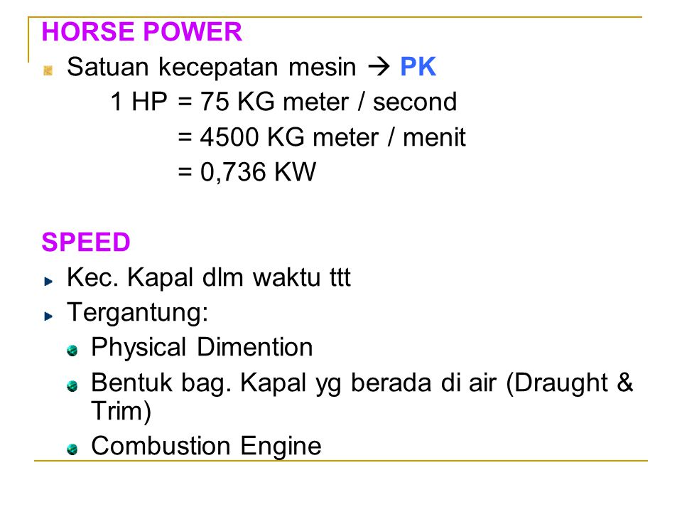HORSE POWER Satuan kecepatan mesin  PK 1 HP= 75 KG meter / second = 4500 KG meter / menit = 0,736 KW SPEED Kec. Kapal dlm waktu ttt Tergantung: Physi