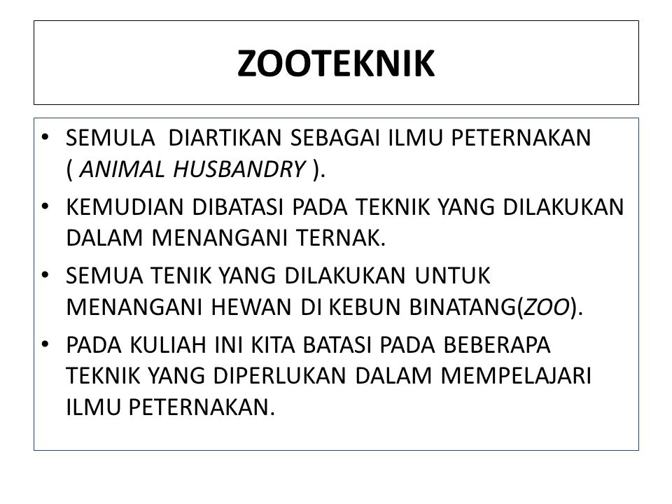 ZOOTEKNIK SEMULA DIARTIKAN SEBAGAI ILMU PETERNAKAN ( ANIMAL HUSBANDRY ). KEMUDIAN DIBATASI PADA TEKNIK YANG DILAKUKAN DALAM MENANGANI TERNAK. SEMUA TE
