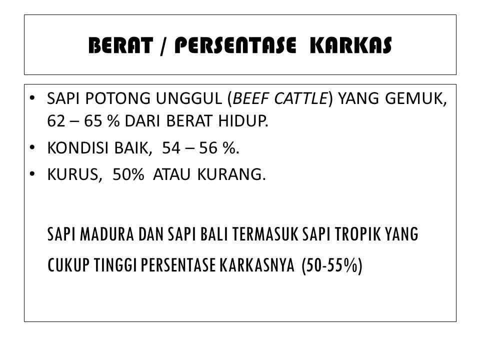 BERAT / PERSENTASE KARKAS SAPI POTONG UNGGUL (BEEF CATTLE) YANG GEMUK, 62 – 65 % DARI BERAT HIDUP. KONDISI BAIK, 54 – 56 %. KURUS, 50% ATAU KURANG. SA