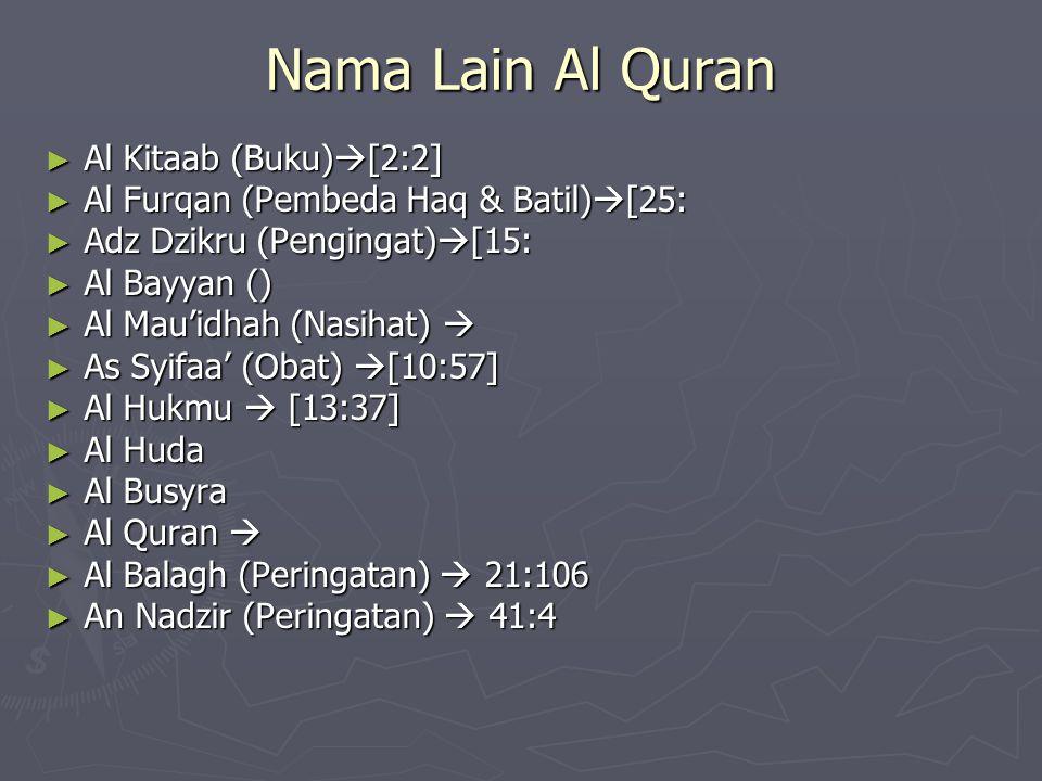 Nama Lain Al Quran ► Al Kitaab (Buku)  [2:2] ► Al Furqan (Pembeda Haq & Batil)  [25: ► Adz Dzikru (Pengingat)  [15: ► Al Bayyan () ► Al Mau'idhah (Nasihat)  ► As Syifaa' (Obat)  [10:57] ► Al Hukmu  [13:37] ► Al Huda ► Al Busyra ► Al Quran  ► Al Balagh (Peringatan)  21:106 ► An Nadzir (Peringatan)  41:4
