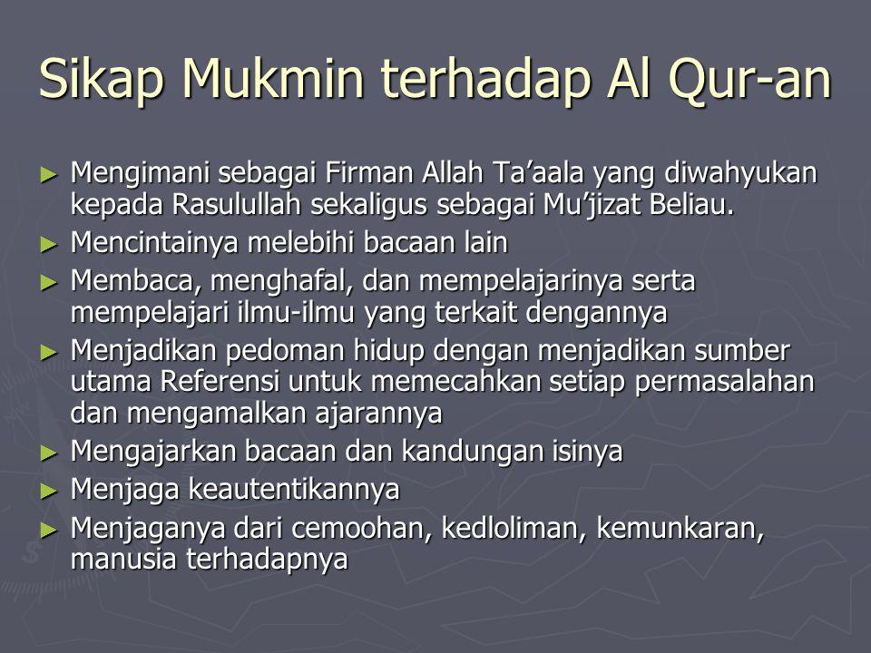 Sikap Mukmin terhadap Al Qur-an ► Mengimani sebagai Firman Allah Ta'aala yang diwahyukan kepada Rasulullah sekaligus sebagai Mu'jizat Beliau. ► Mencin