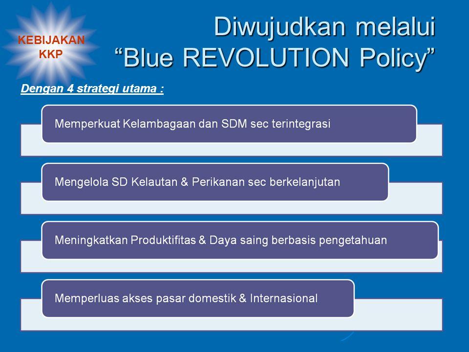 KEBIJAKAN KKP Diwujudkan melalui Blue REVOLUTION Policy Dengan 4 strategi utama :