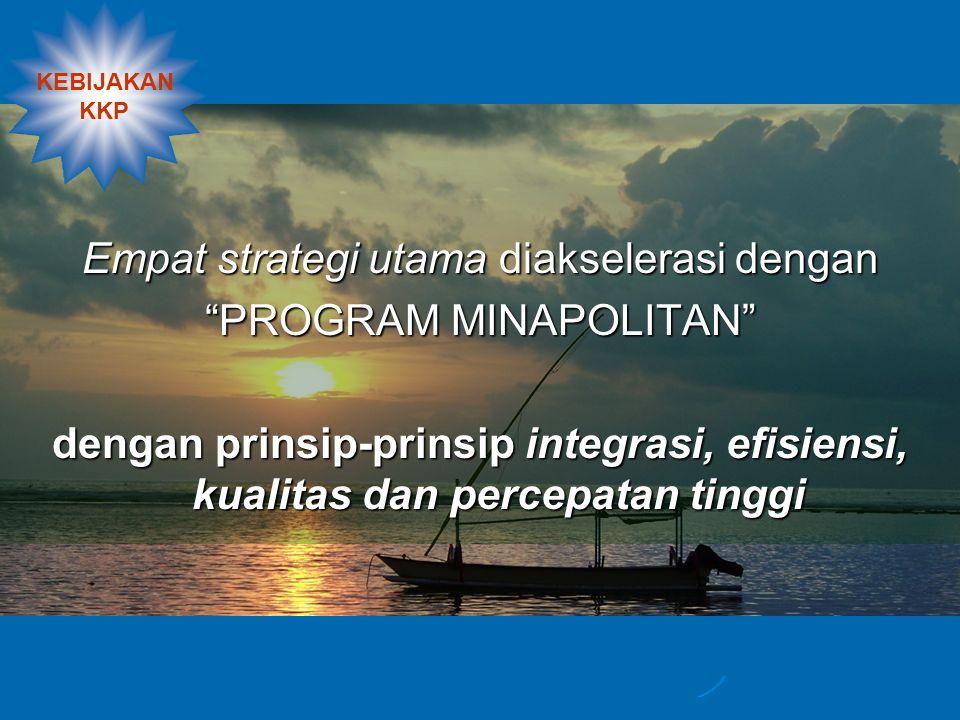 Empat strategi utama diakselerasi dengan PROGRAM MINAPOLITAN dengan prinsip-prinsip integrasi, efisiensi, kualitas dan percepatan tinggi KEBIJAKAN KKP
