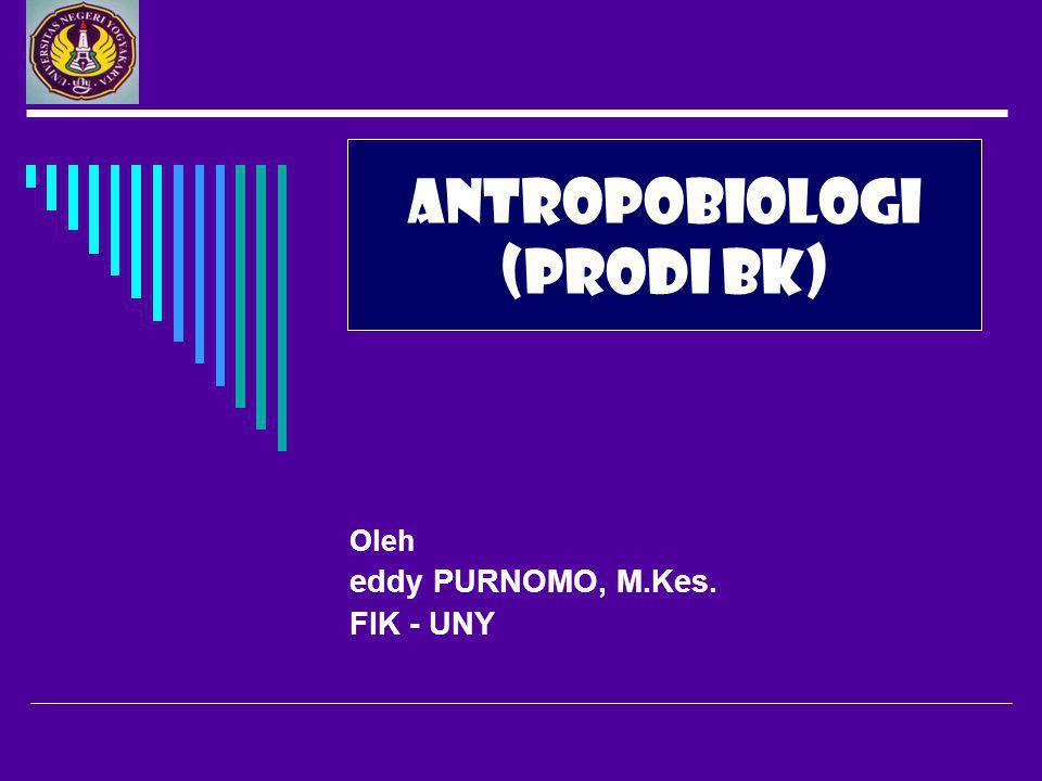 Oleh eddy PURNOMO, M.Kes. FIK - UNY ANTROPOBIOLOGI (PRODI BK)