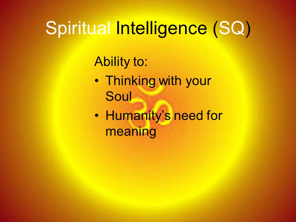 Spiritual Intelligence (SQ) Ability to: Thinking with your Soul Humanity's need for meaning