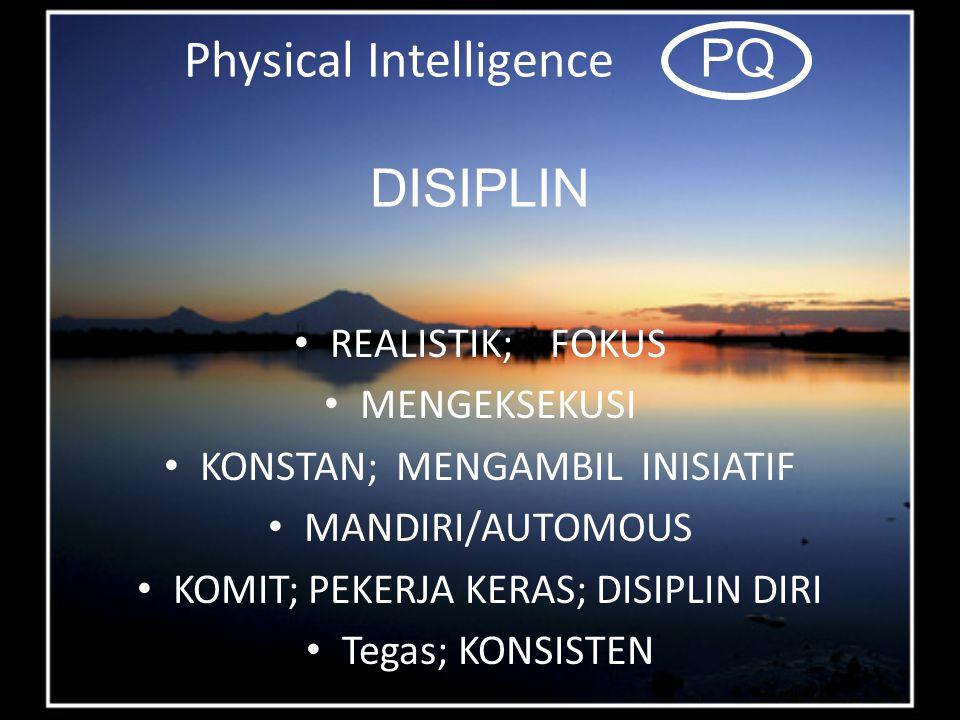 Physical Intelligence PQ DISIPLIN REALISTIK; FOKUS MENGEKSEKUSI KONSTAN; MENGAMBIL INISIATIF MANDIRI/AUTOMOUS KOMIT; PEKERJA KERAS; DISIPLIN DIRI Tegas; KONSISTEN