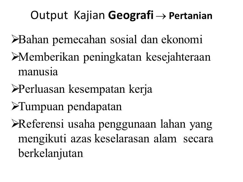 Output Kajian Geografi  Pertanian  Bahan pemecahan sosial dan ekonomi  Memberikan peningkatan kesejahteraan manusia  Perluasan kesempatan kerja 