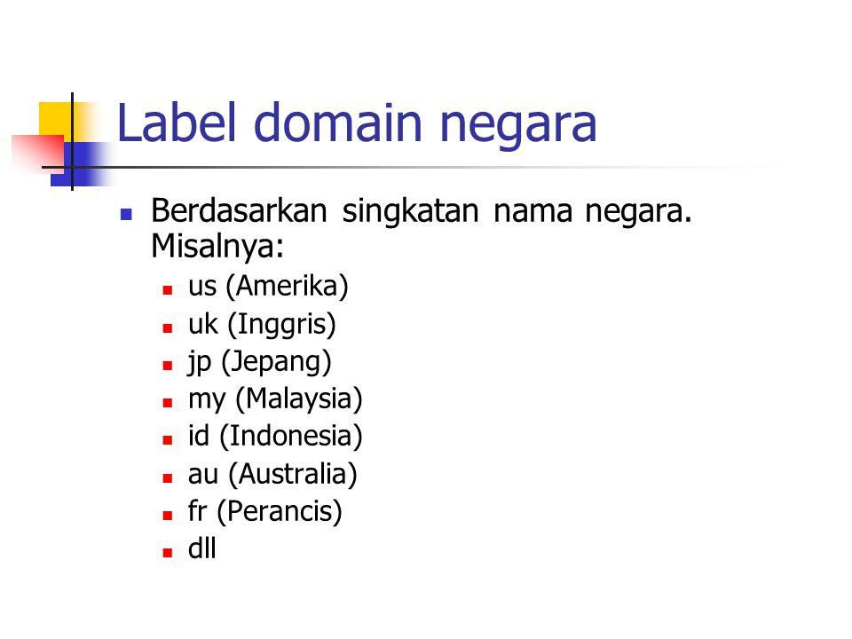 Label domain negara Berdasarkan singkatan nama negara. Misalnya: us (Amerika) uk (Inggris) jp (Jepang) my (Malaysia) id (Indonesia) au (Australia) fr