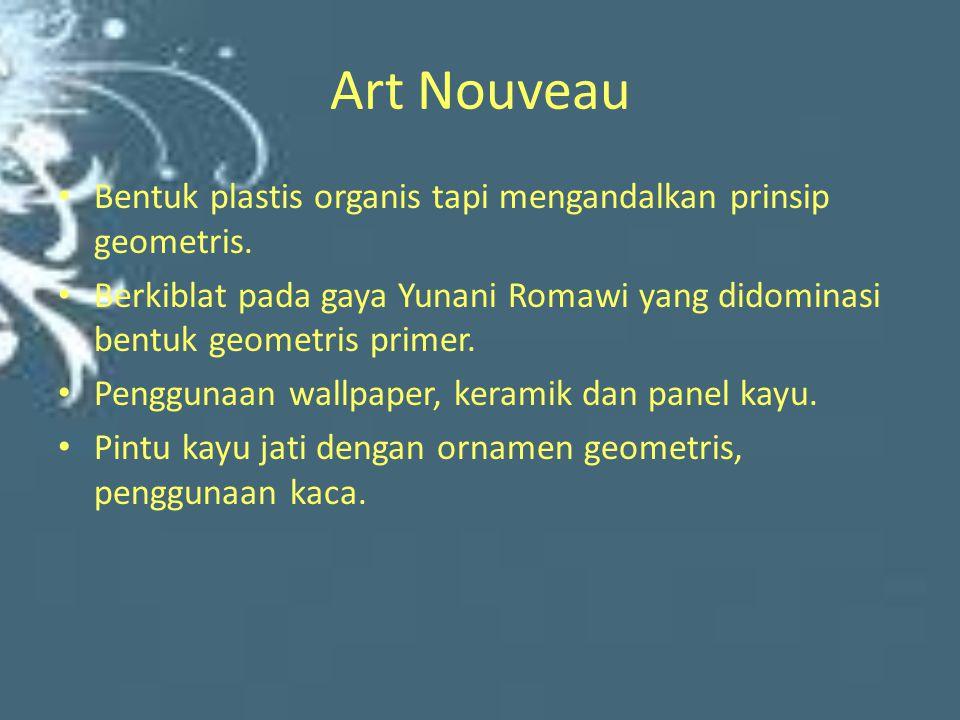 Art Nouveau Bentuk plastis organis tapi mengandalkan prinsip geometris. Berkiblat pada gaya Yunani Romawi yang didominasi bentuk geometris primer. Pen