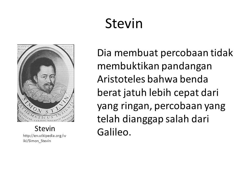 Stevin Dia membuat percobaan tidak membuktikan pandangan Aristoteles bahwa benda berat jatuh lebih cepat dari yang ringan, percobaan yang telah diangg