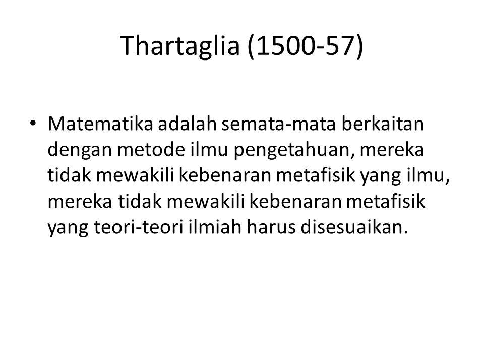 Thartaglia (1500-57) Matematika adalah semata-mata berkaitan dengan metode ilmu pengetahuan, mereka tidak mewakili kebenaran metafisik yang ilmu, mere
