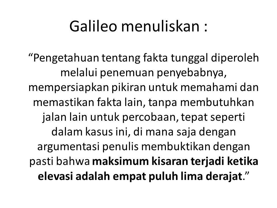 "Galileo menuliskan : ""Pengetahuan tentang fakta tunggal diperoleh melalui penemuan penyebabnya, mempersiapkan pikiran untuk memahami dan memastikan fa"