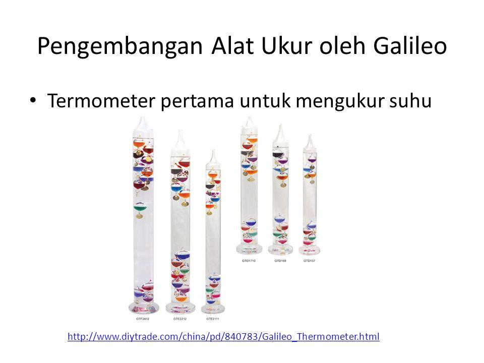 Pengembangan Alat Ukur oleh Galileo Termometer pertama untuk mengukur suhu http://www.diytrade.com/china/pd/840783/Galileo_Thermometer.html