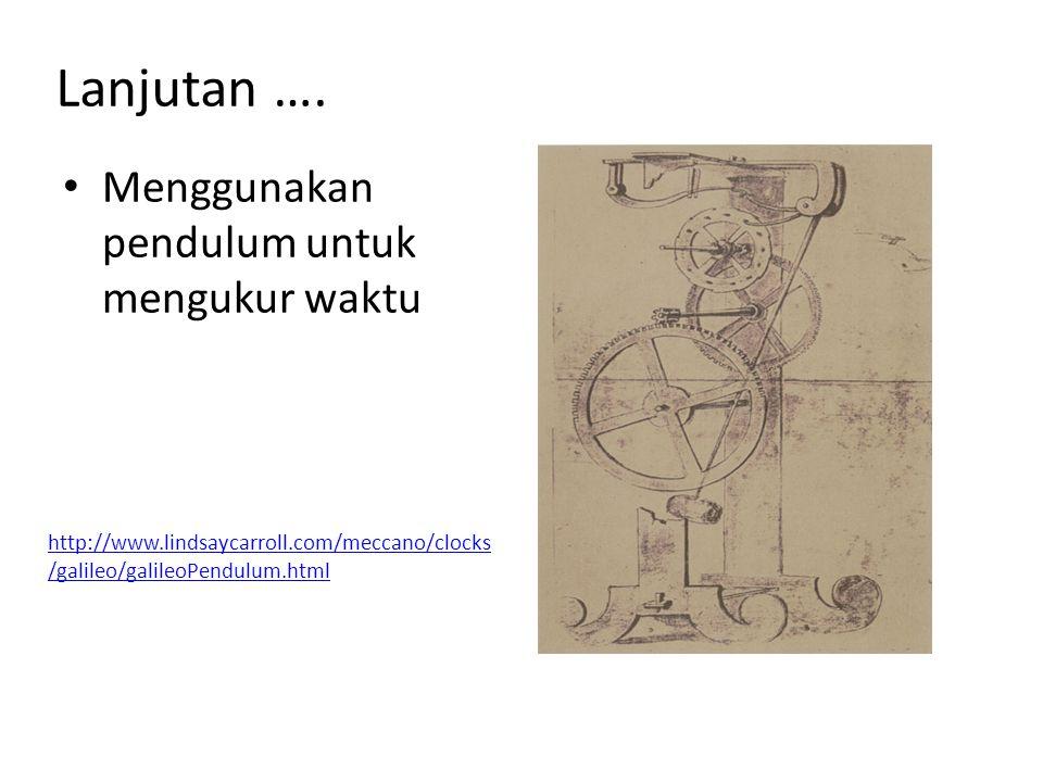 Lanjutan …. Menggunakan pendulum untuk mengukur waktu http://www.lindsaycarroll.com/meccano/clocks /galileo/galileoPendulum.html