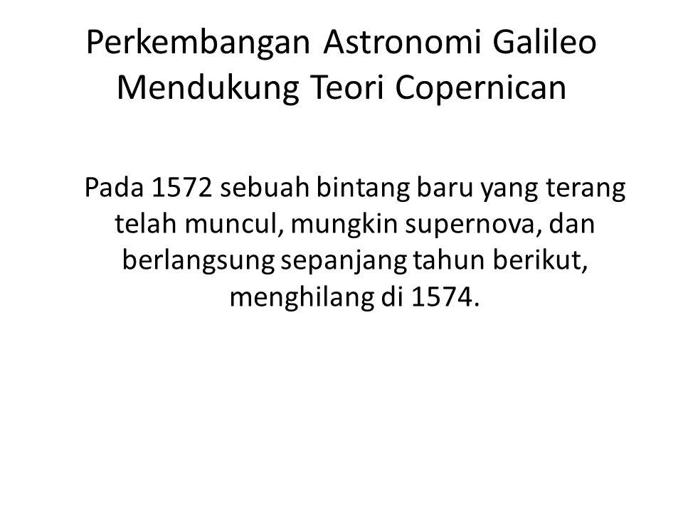 Perkembangan Astronomi Galileo Mendukung Teori Copernican Pada 1572 sebuah bintang baru yang terang telah muncul, mungkin supernova, dan berlangsung s