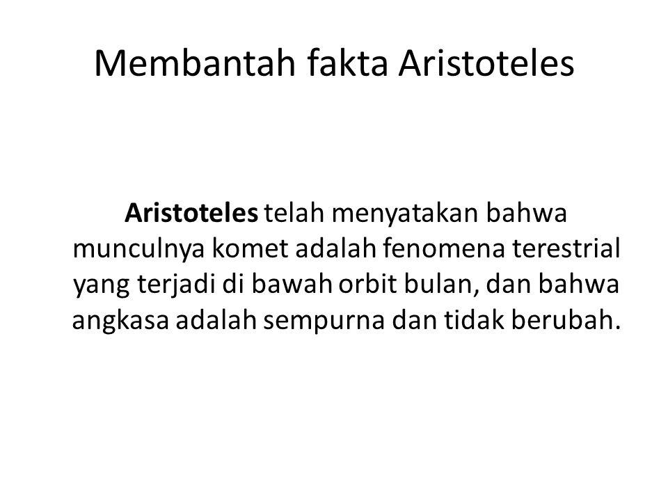 Membantah fakta Aristoteles Aristoteles telah menyatakan bahwa munculnya komet adalah fenomena terestrial yang terjadi di bawah orbit bulan, dan bahwa