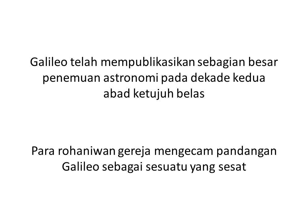 Galileo telah mempublikasikan sebagian besar penemuan astronomi pada dekade kedua abad ketujuh belas Para rohaniwan gereja mengecam pandangan Galileo