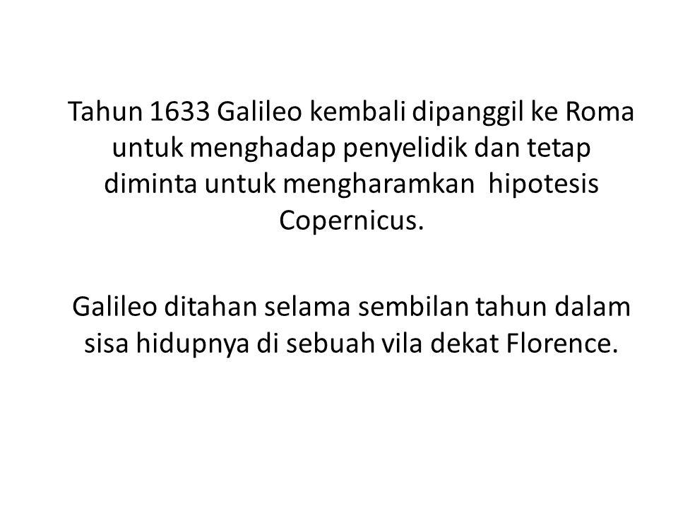 Tahun 1633 Galileo kembali dipanggil ke Roma untuk menghadap penyelidik dan tetap diminta untuk mengharamkan hipotesis Copernicus. Galileo ditahan sel