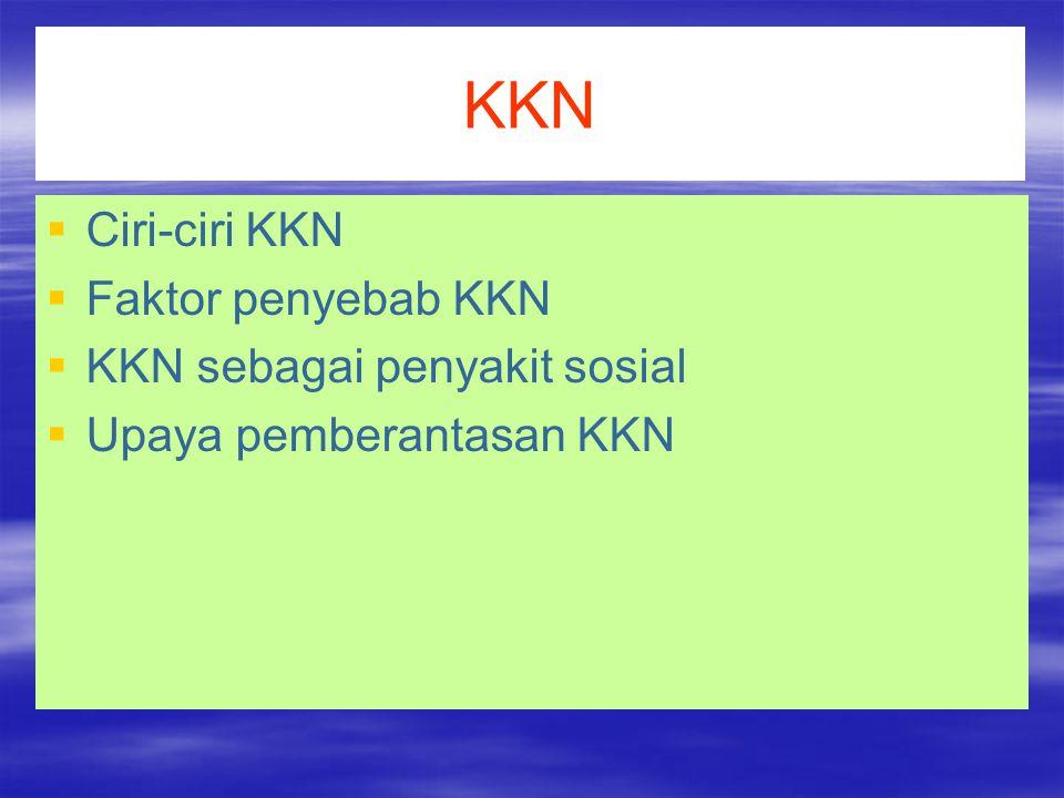 KKN   Ciri-ciri KKN   Faktor penyebab KKN   KKN sebagai penyakit sosial   Upaya pemberantasan KKN