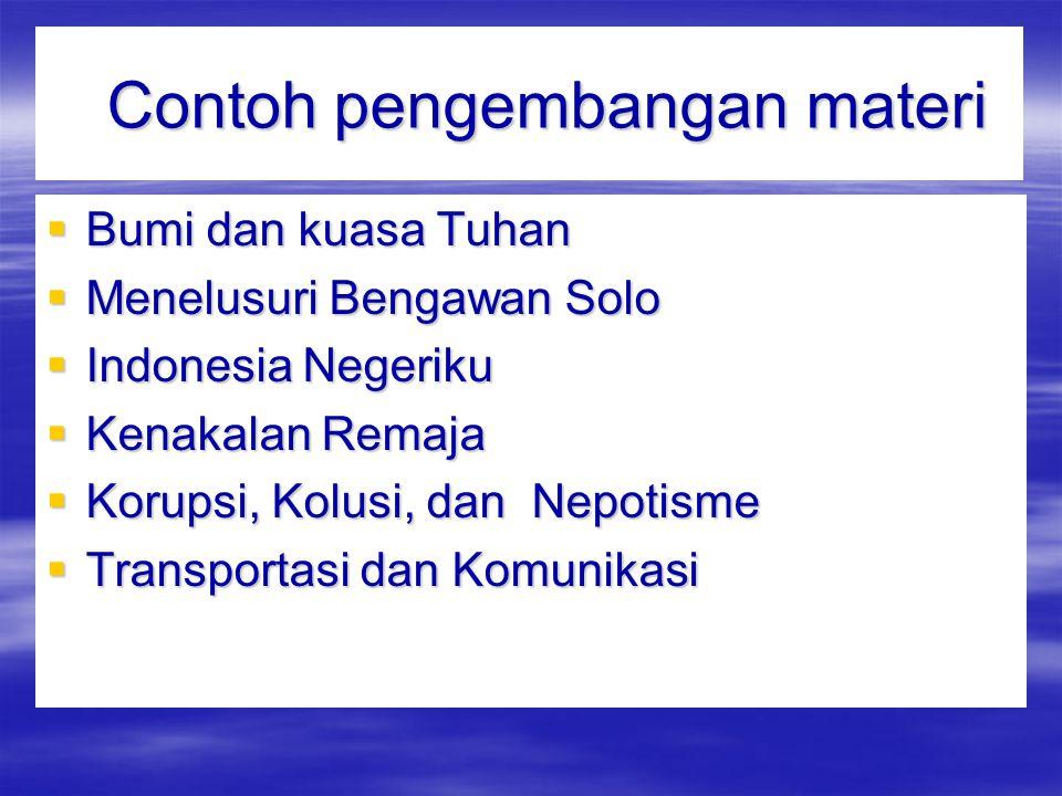 Contoh pengembangan materi Contoh pengembangan materi  Bumi dan kuasa Tuhan  Menelusuri Bengawan Solo  Indonesia Negeriku  Kenakalan Remaja  Korupsi, Kolusi, dan Nepotisme  Transportasi dan Komunikasi