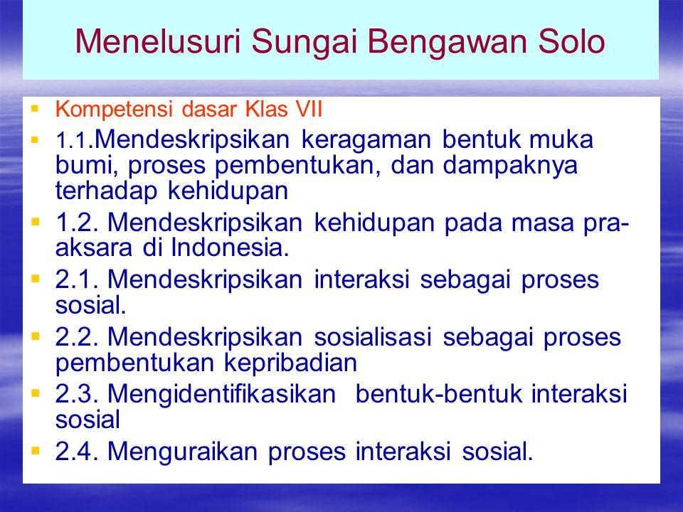 Menelusuri Sungai Bengawan Solo   Kompetensi dasar Klas VII   1.1.Mendeskripsikan keragaman bentuk muka bumi, proses pembentukan, dan dampaknya terhadap kehidupan   1.2.