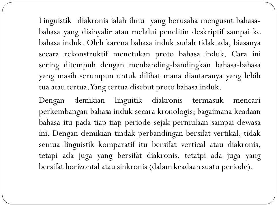 Linguistik diakronis ialah ilmu yang berusaha mengusut bahasa- bahasa yang disinyalir atau melalui penelitin deskriptif sampai ke bahasa induk. Oleh k