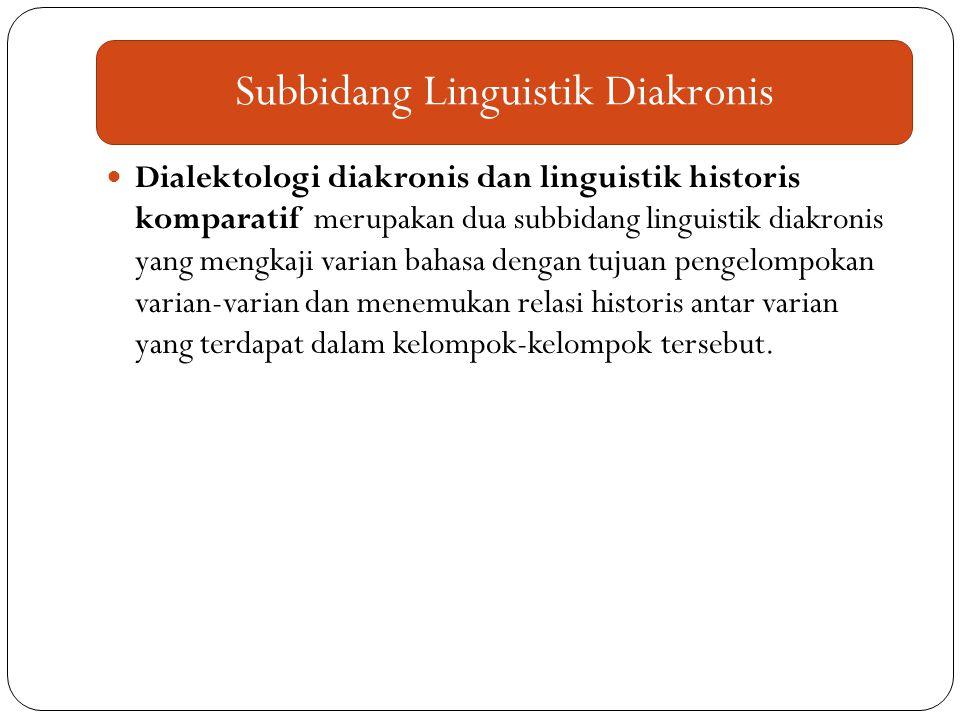 Dialektologi diakronis dan linguistik historis komparatif merupakan dua subbidang linguistik diakronis yang mengkaji varian bahasa dengan tujuan penge