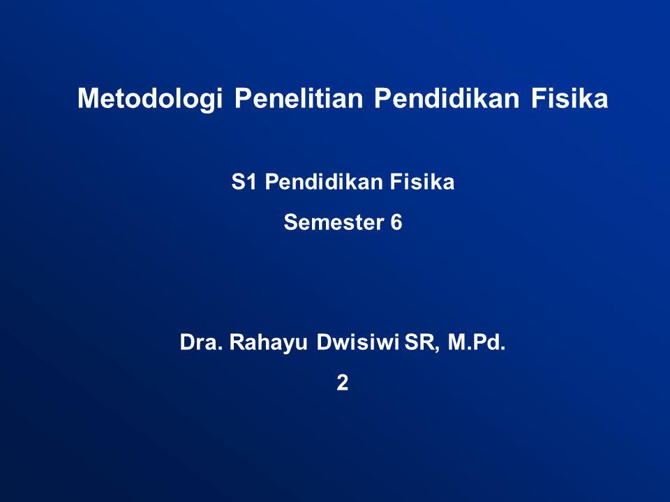 Metodologi Penelitian Pendidikan Fisika S1 Pendidikan Fisika Semester 6 Dra. Rahayu Dwisiwi SR, M.Pd. 2